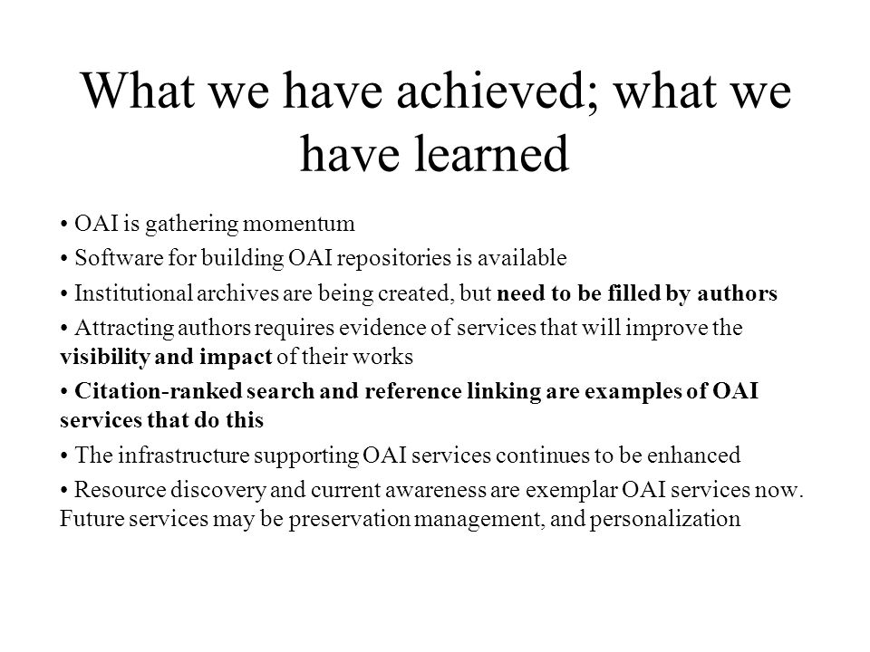 What we have achieved; what we have learned OAI is gathering momentum Software for building OAI repositories is available Institutional archives are b