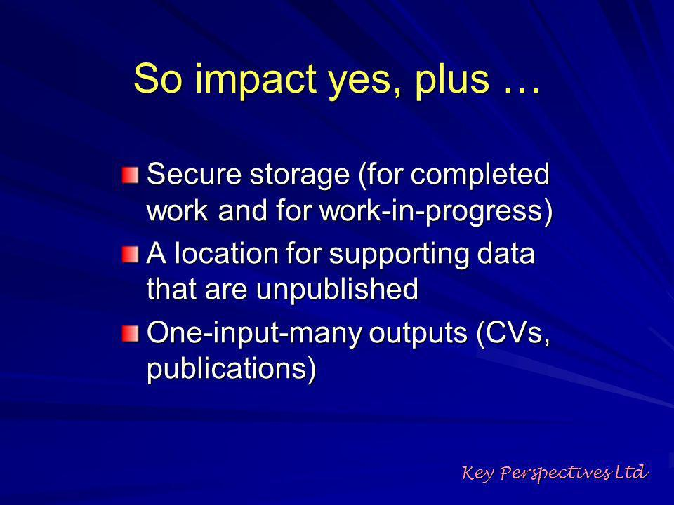 So impact yes, plus … Secure storage (for completed work and for work-in-progress) A location for supporting data that are unpublished One-input-many outputs (CVs, publications) Key Perspectives Ltd