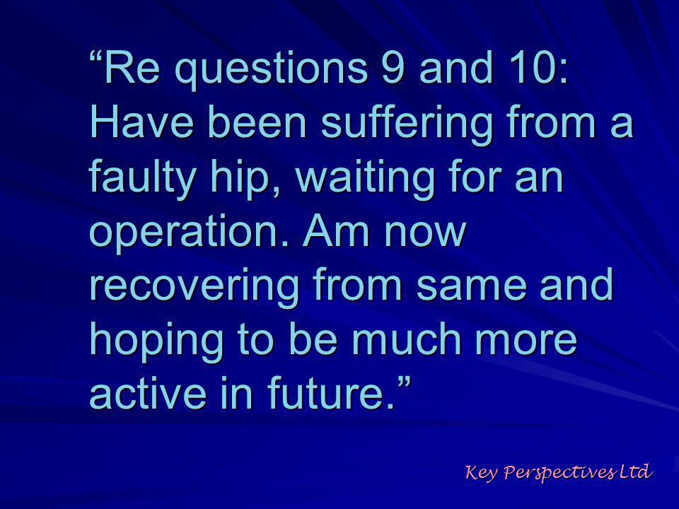 Re questions 9 and 10: Have been suffering from a faulty hip, waiting for an operation.