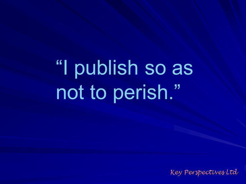 I publish so as not to perish. Key Perspectives Ltd