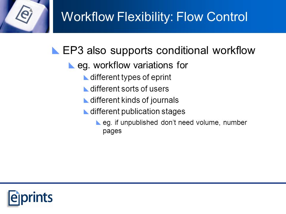 Workflow Flexibility: Flow Control EP3 also supports conditional workflow eg. workflow variations for different types of eprint different sorts of use