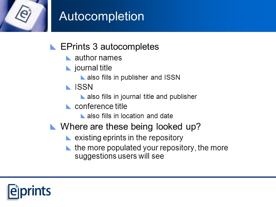 Autocompletion EPrints 3 autocompletes author names journal title also fills in publisher and ISSN ISSN also fills in journal title and publisher conf