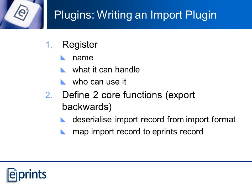 Plugins: Writing an Import Plugin 1. Register name what it can handle who can use it 2. Define 2 core functions (export backwards) deserialise import