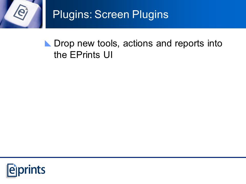 Plugins: Screen Plugins Drop new tools, actions and reports into the EPrints UI