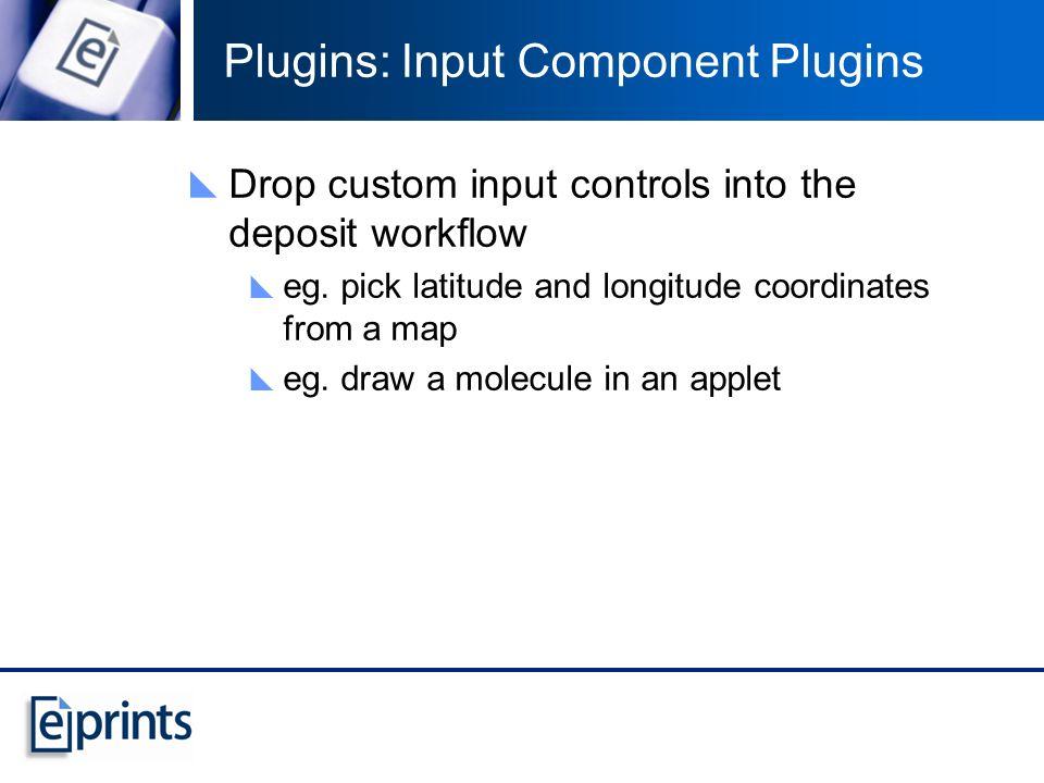 Plugins: Input Component Plugins Drop custom input controls into the deposit workflow eg. pick latitude and longitude coordinates from a map eg. draw