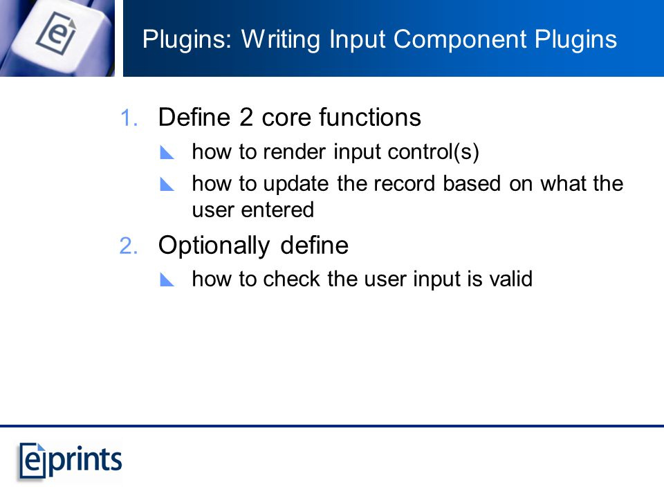 Plugins: Writing Input Component Plugins Define 2 core functions how to render input control(s) how to update the record based on what the user entere