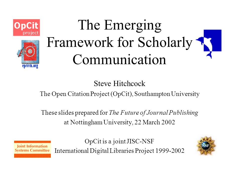 The Emerging Framework for Scholarly Communication Steve Hitchcock The Open Citation Project (OpCit), Southampton University These slides prepared for The Future of Journal Publishing at Nottingham University, 22 March 2002 OpCit is a joint JISC-NSF International Digital Libraries Project 1999-2002