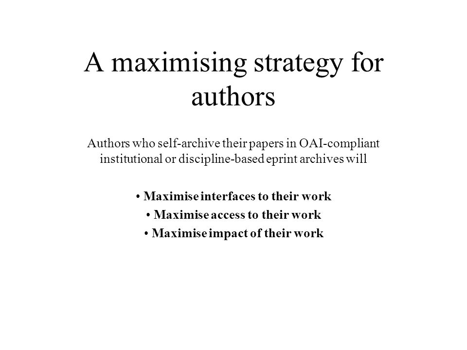 A maximising strategy for authors Authors who self-archive their papers in OAI-compliant institutional or discipline-based eprint archives will Maximise interfaces to their work Maximise access to their work Maximise impact of their work