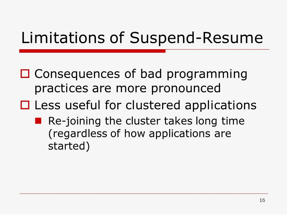 16 Limitations of Suspend-Resume Consequences of bad programming practices are more pronounced Less useful for clustered applications Re-joining the cluster takes long time (regardless of how applications are started)