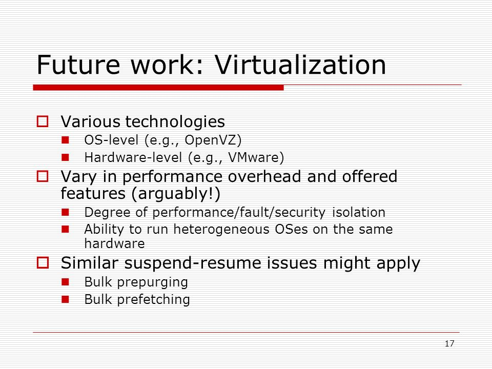 Future work: Virtualization Various technologies OS-level (e.g., OpenVZ) Hardware-level (e.g., VMware) Vary in performance overhead and offered features (arguably!) Degree of performance/fault/security isolation Ability to run heterogeneous OSes on the same hardware Similar suspend-resume issues might apply Bulk prepurging Bulk prefetching 17