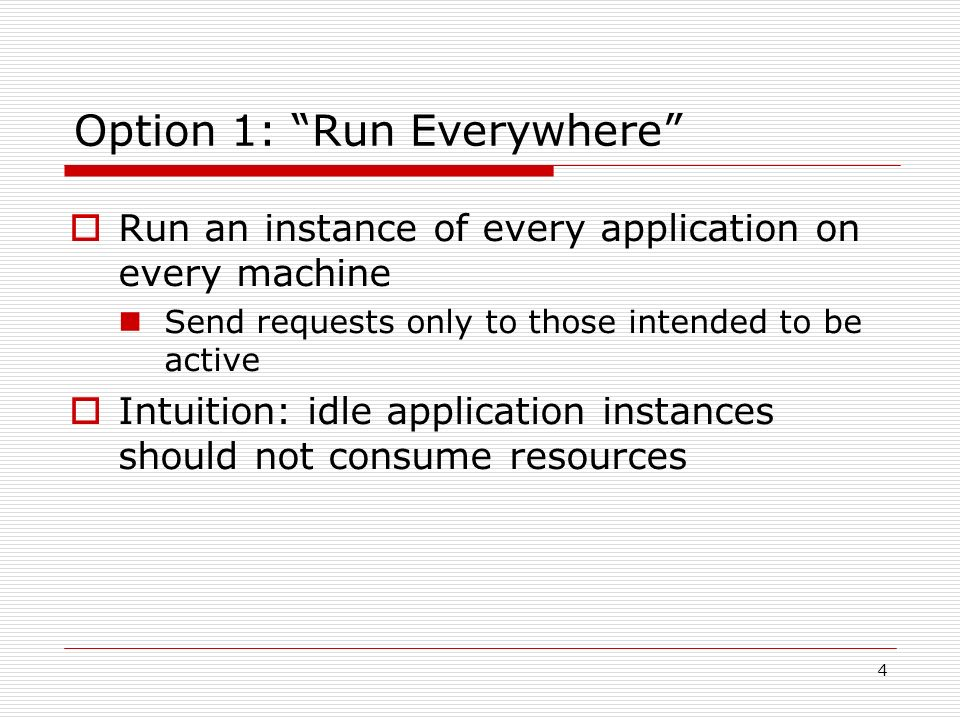 4 Option 1: Run Everywhere Run an instance of every application on every machine Send requests only to those intended to be active Intuition: idle application instances should not consume resources