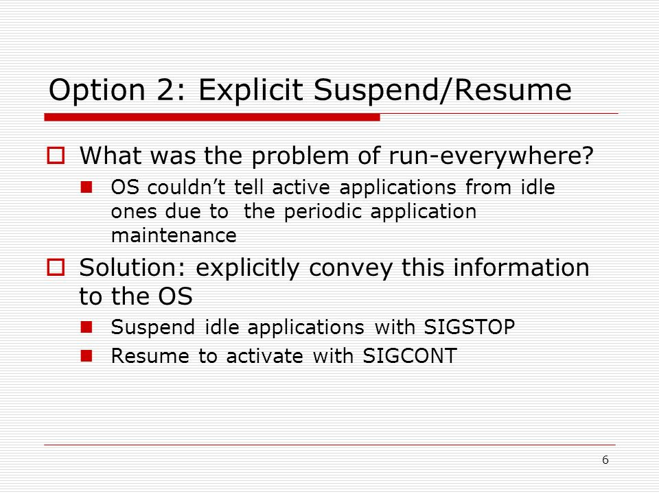 6 Option 2: Explicit Suspend/Resume What was the problem of run-everywhere.