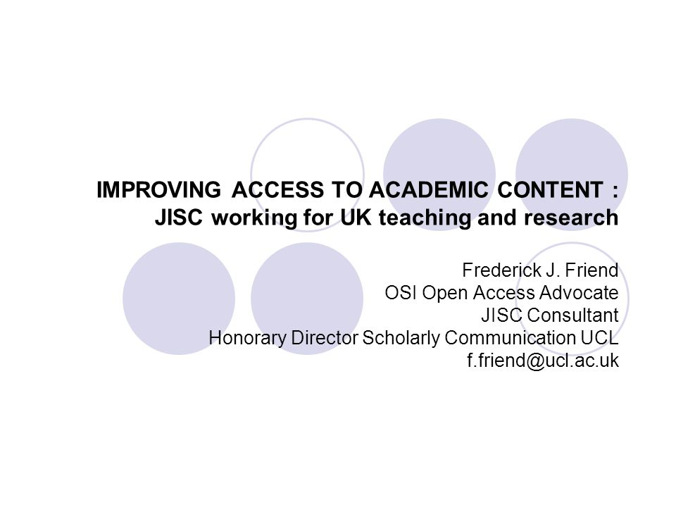 IMPROVING ACCESS TO ACADEMIC CONTENT : JISC working for UK teaching and research Frederick J. Friend OSI Open Access Advocate JISC Consultant Honorary