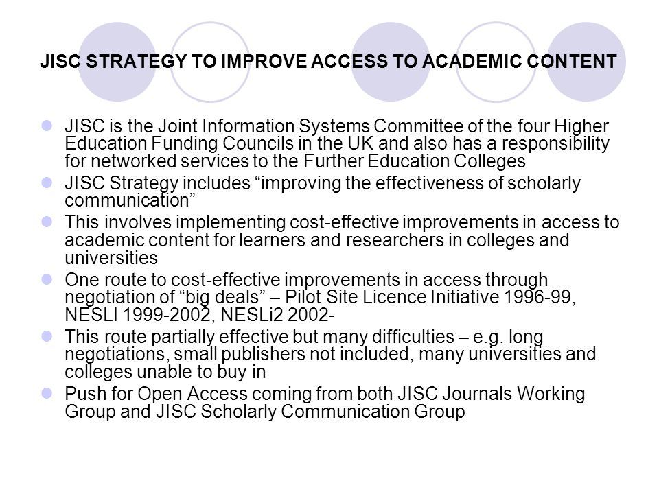 JISC STRATEGY TO IMPROVE ACCESS TO ACADEMIC CONTENT JISC is the Joint Information Systems Committee of the four Higher Education Funding Councils in the UK and also has a responsibility for networked services to the Further Education Colleges JISC Strategy includes improving the effectiveness of scholarly communication This involves implementing cost-effective improvements in access to academic content for learners and researchers in colleges and universities One route to cost-effective improvements in access through negotiation of big deals – Pilot Site Licence Initiative 1996-99, NESLI 1999-2002, NESLi2 2002- This route partially effective but many difficulties – e.g.