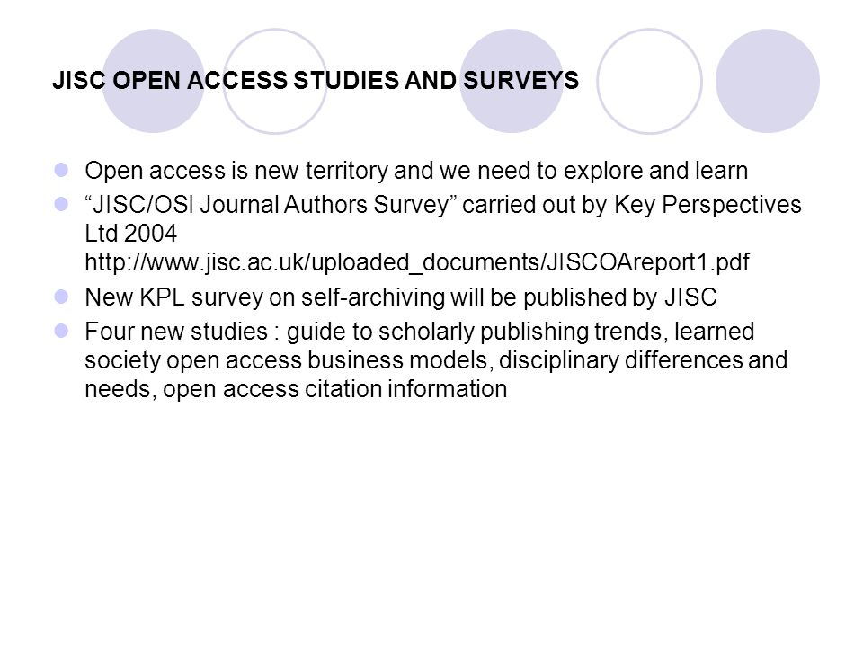 JISC OPEN ACCESS STUDIES AND SURVEYS Open access is new territory and we need to explore and learn JISC/OSI Journal Authors Survey carried out by Key Perspectives Ltd 2004 http://www.jisc.ac.uk/uploaded_documents/JISCOAreport1.pdf New KPL survey on self-archiving will be published by JISC Four new studies : guide to scholarly publishing trends, learned society open access business models, disciplinary differences and needs, open access citation information
