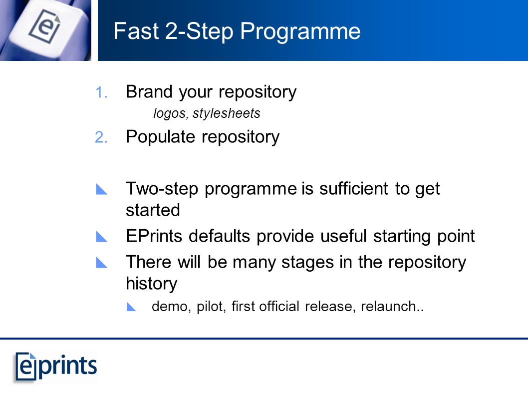 Brand your repository logos, stylesheets Populate repository Two-step programme is sufficient to get started EPrints defaults provide useful starting point There will be many stages in the repository history demo, pilot, first official release, relaunch..