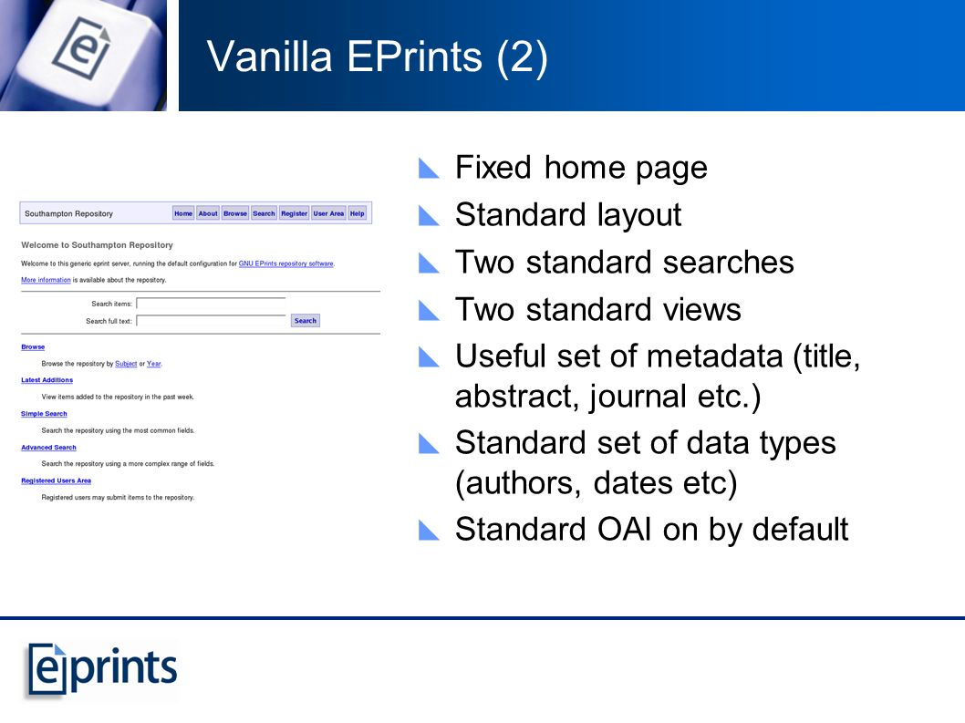 Vanilla EPrints (2) Fixed home page Standard layout Two standard searches Two standard views Useful set of metadata (title, abstract, journal etc.) Standard set of data types (authors, dates etc) Standard OAI on by default