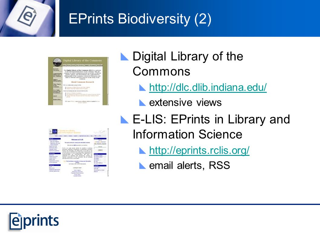 EPrints Biodiversity (2) Digital Library of the Commons http://dlc.dlib.indiana.edu/ extensive views E-LIS: EPrints in Library and Information Science http://eprints.rclis.org/ email alerts, RSS
