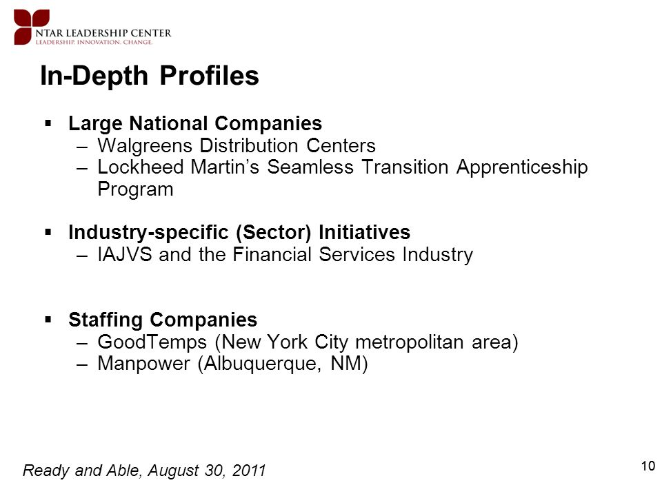 Ready and Able, August 30, 2011 10 In-Depth Profiles Large National Companies –Walgreens Distribution Centers –Lockheed Martins Seamless Transition Ap