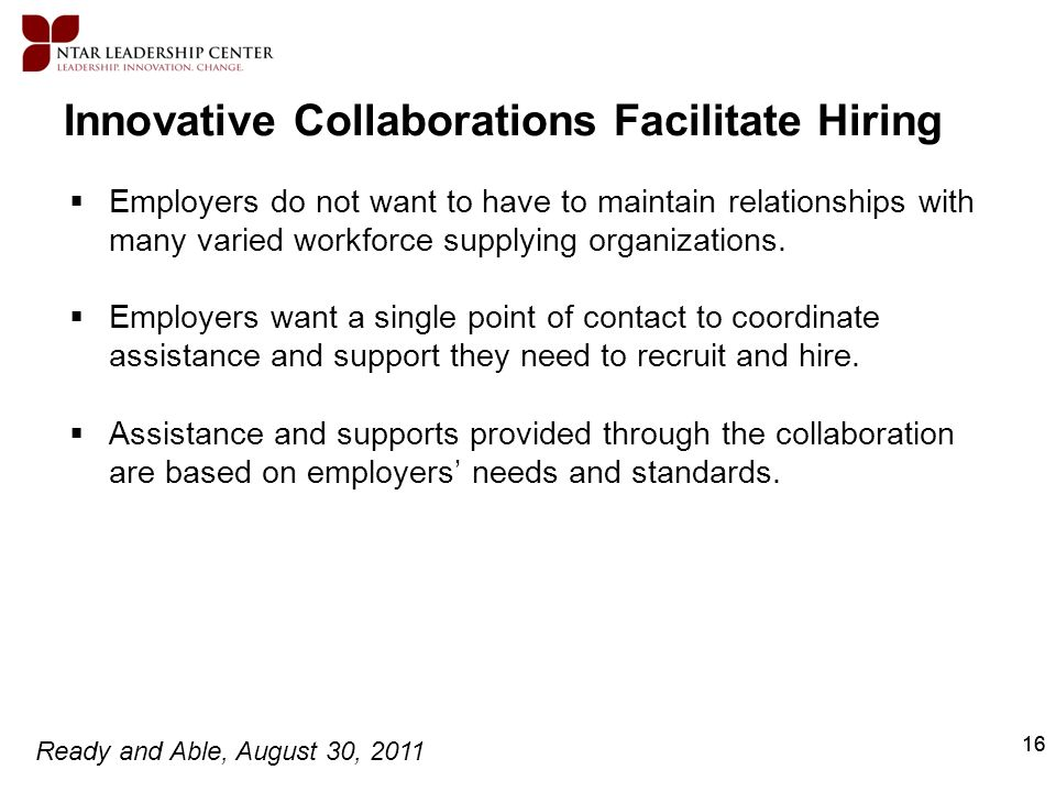 Ready and Able, August 30, 2011 16 Innovative Collaborations Facilitate Hiring Employers do not want to have to maintain relationships with many varie