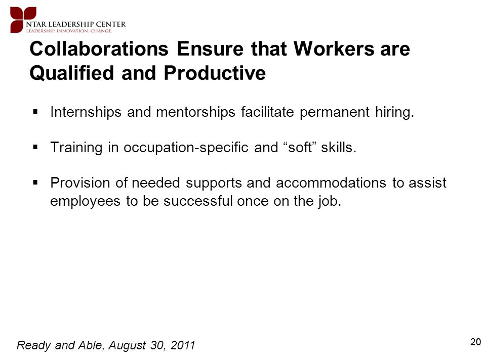Ready and Able, August 30, 2011 20 Collaborations Ensure that Workers are Qualified and Productive Internships and mentorships facilitate permanent hi