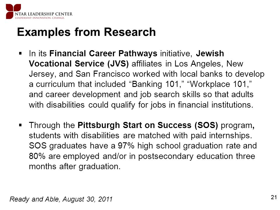 Ready and Able, August 30, 2011 21 Examples from Research In its Financial Career Pathways initiative, Jewish Vocational Service (JVS) affiliates in L