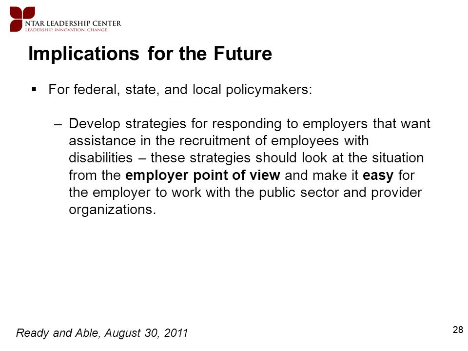 Ready and Able, August 30, 2011 28 Implications for the Future For federal, state, and local policymakers: –Develop strategies for responding to emplo