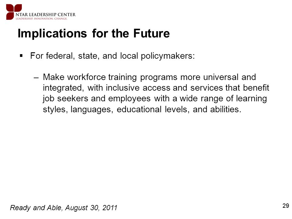 Ready and Able, August 30, 2011 29 Implications for the Future For federal, state, and local policymakers: –Make workforce training programs more univ