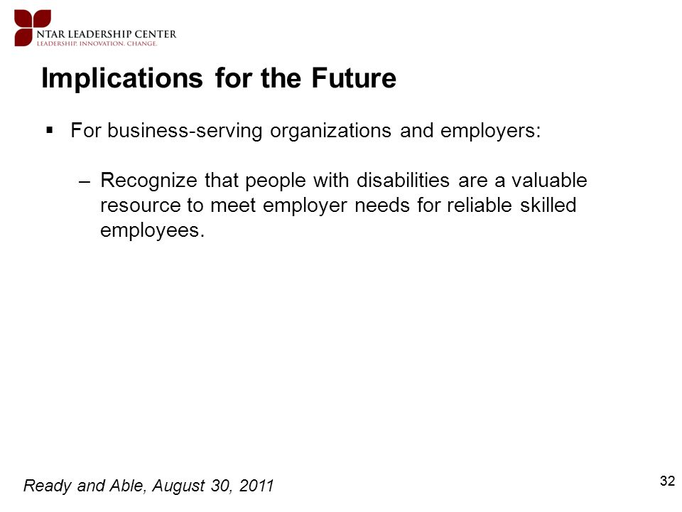Ready and Able, August 30, 2011 32 Implications for the Future For business-serving organizations and employers: –Recognize that people with disabilit