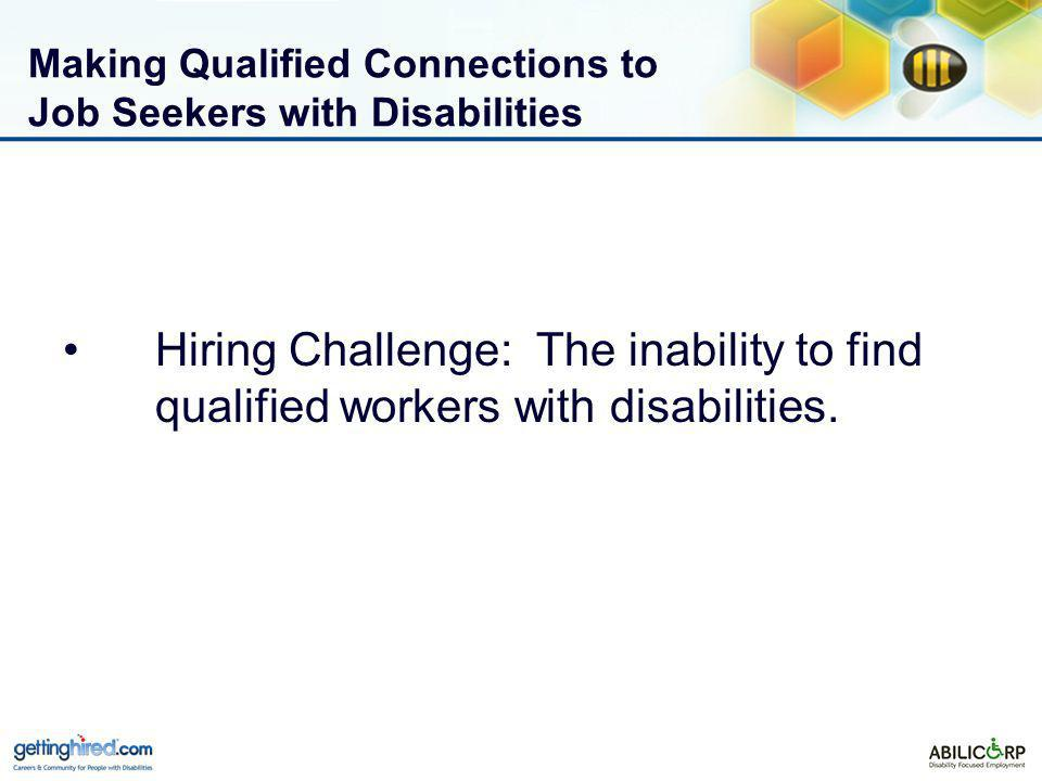 Making Qualified Connections to Job Seekers with Disabilities Hiring Challenge: The inability to find qualified workers with disabilities.