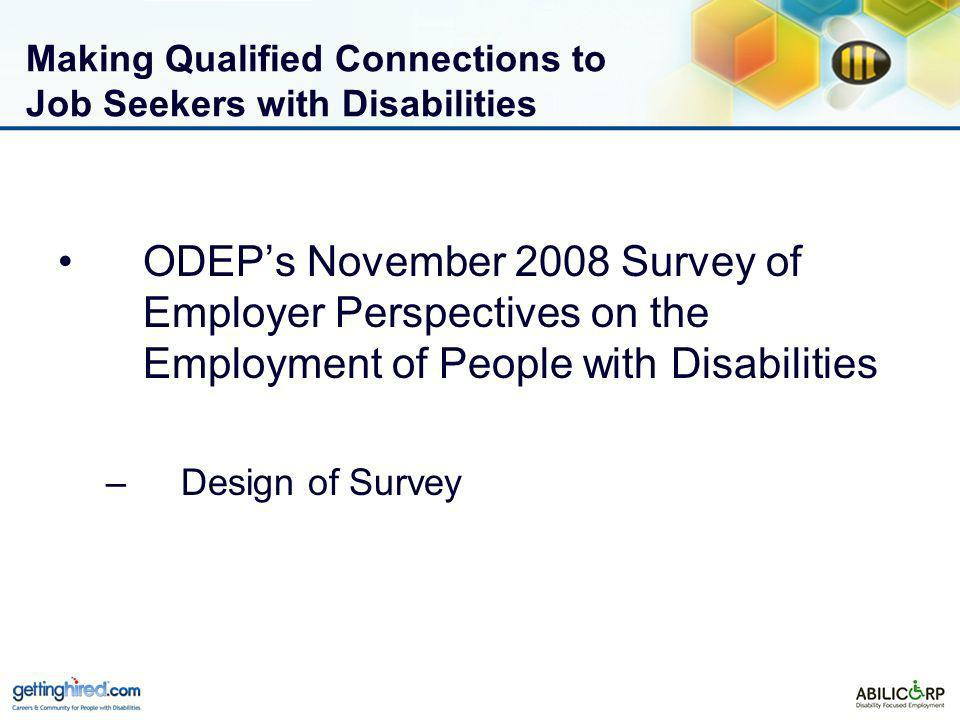 Making Qualified Connections to Job Seekers with Disabilities ODEPs November 2008 Survey of Employer Perspectives on the Employment of People with Disabilities –Design of Survey