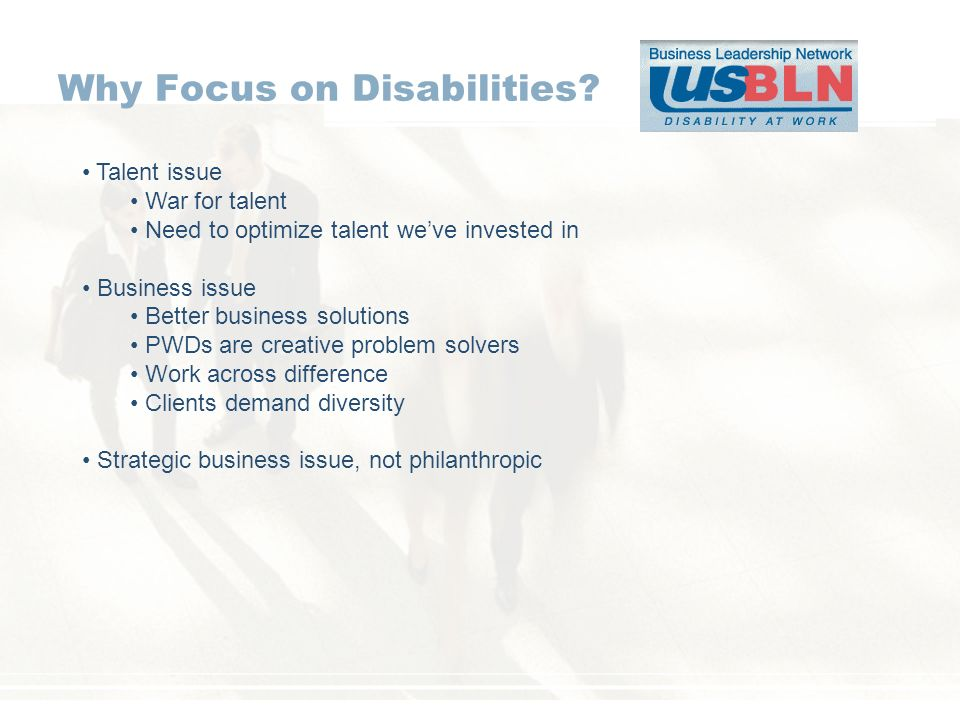Why Focus on Disabilities? Talent issue War for talent Need to optimize talent weve invested in Business issue Better business solutions PWDs are crea
