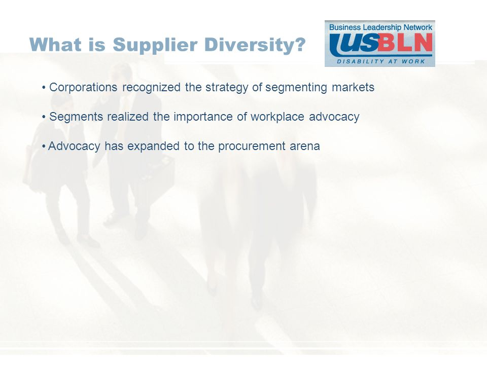 What is Supplier Diversity? Corporations recognized the strategy of segmenting markets Segments realized the importance of workplace advocacy Advocacy