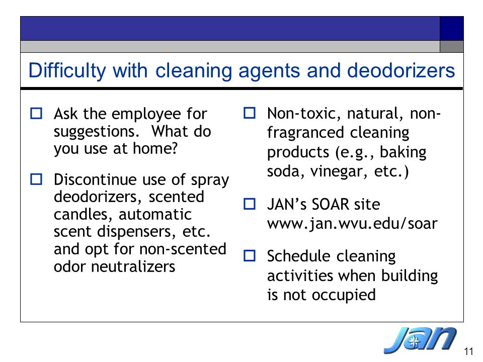 11 Difficulty with cleaning agents and deodorizers Non-toxic, natural, non- fragranced cleaning products (e.g., baking soda, vinegar, etc.) JANs SOAR
