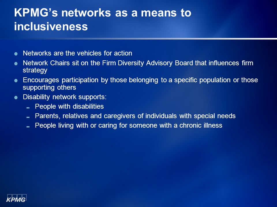 KPMGs networks as a means to inclusiveness Networks are the vehicles for action Network Chairs sit on the Firm Diversity Advisory Board that influence