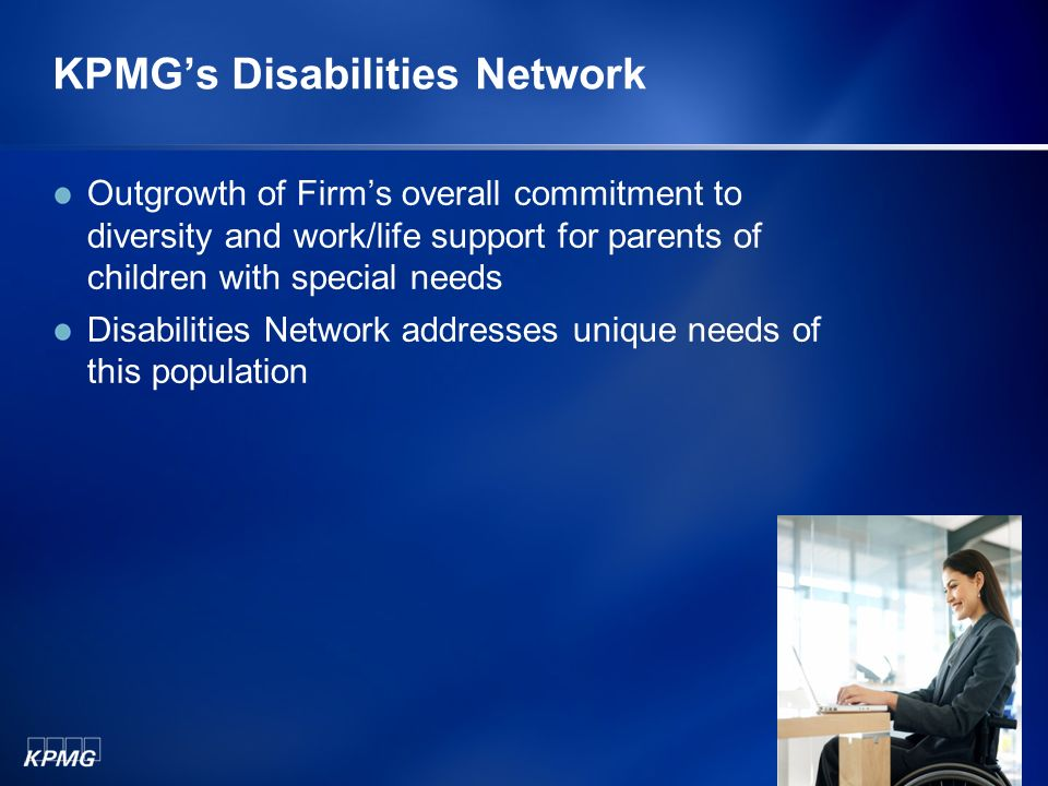 KPMGs Disabilities Network Outgrowth of Firms overall commitment to diversity and work/life support for parents of children with special needs Disabilities Network addresses unique needs of this population