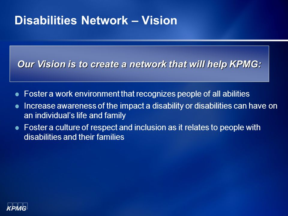 Disabilities Network – Vision Foster a work environment that recognizes people of all abilities Increase awareness of the impact a disability or disabilities can have on an individuals life and family Foster a culture of respect and inclusion as it relates to people with disabilities and their families Our Vision is to create a network that will help KPMG: