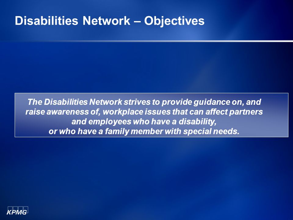 Disabilities Network – Objectives The Disabilities Network strives to provide guidance on, and raise awareness of, workplace issues that can affect partners and employees who have a disability, or who have a family member with special needs.