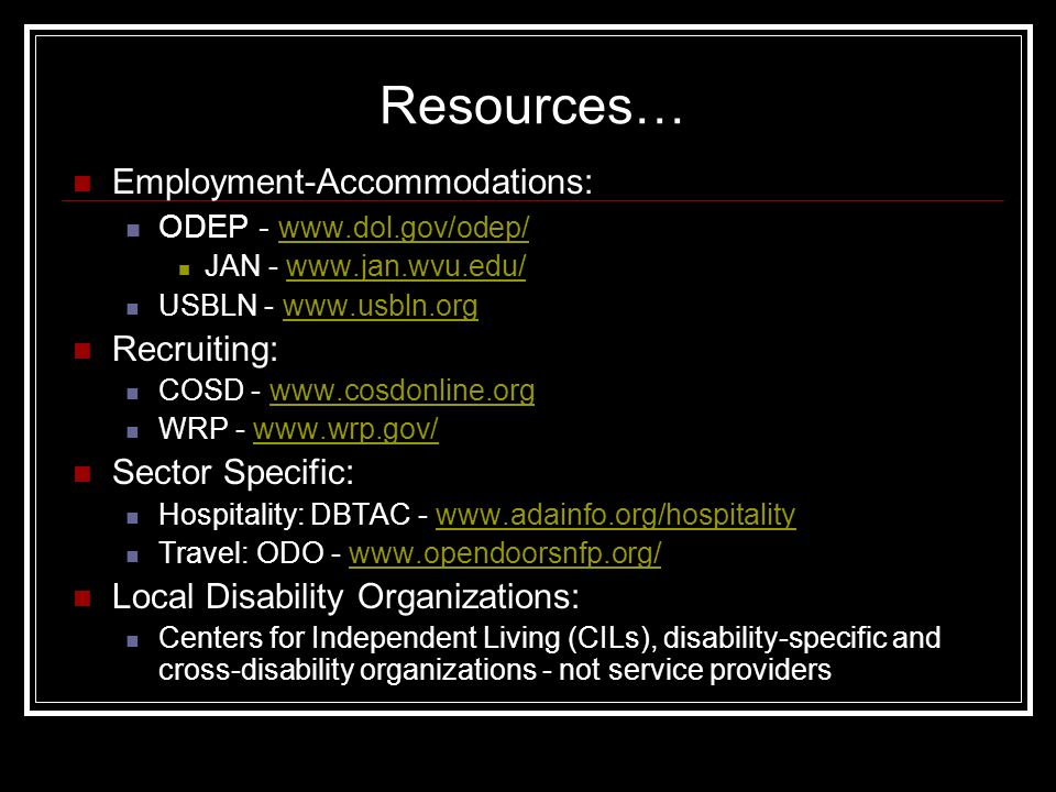 Resources… Employment-Accommodations: ODEP JAN -   USBLN -   Recruiting: COSD -   WRP -   Sector Specific: Hospitality: DBTAC -   Travel: ODO -   Local Disability Organizations: Centers for Independent Living (CILs), disability-specific and cross-disability organizations - not service providers