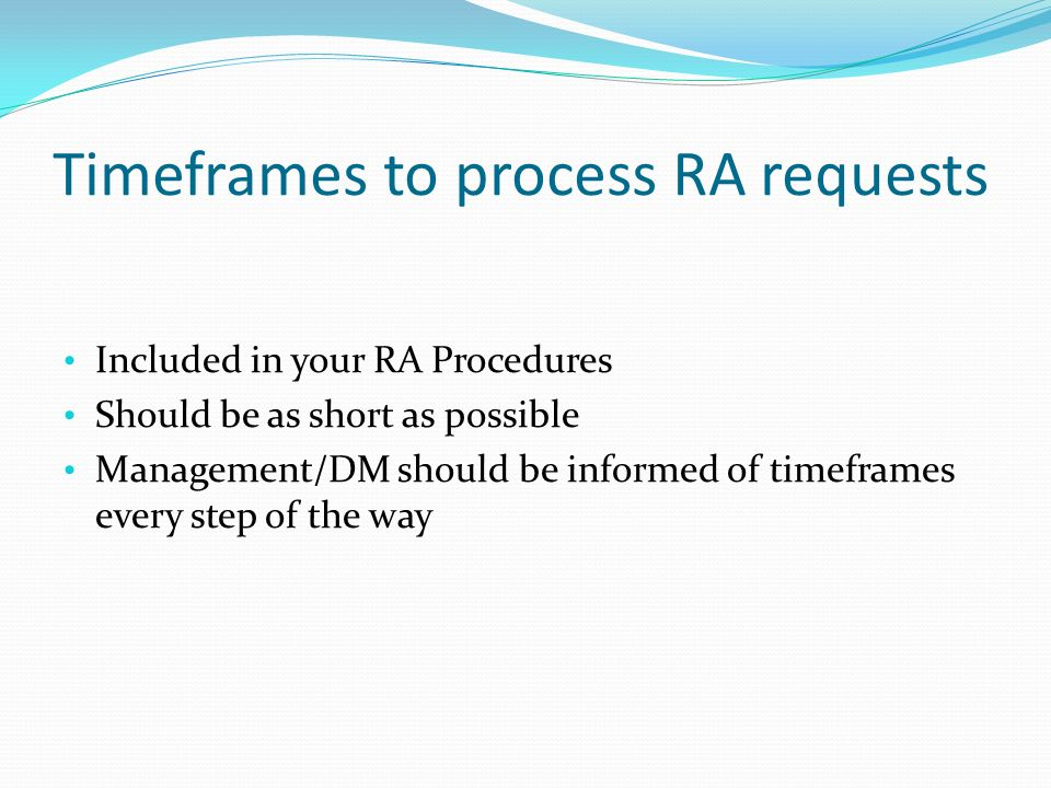 Timeframes to process RA requests Included in your RA Procedures Should be as short as possible Management/DM should be informed of timeframes every step of the way