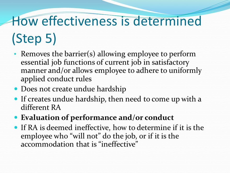 How effectiveness is determined (Step 5) Removes the barrier(s) allowing employee to perform essential job functions of current job in satisfactory manner and/or allows employee to adhere to uniformly applied conduct rules Does not create undue hardship If creates undue hardship, then need to come up with a different RA Evaluation of performance and/or conduct If RA is deemed ineffective, how to determine if it is the employee who will not do the job, or if it is the accommodation that is ineffective