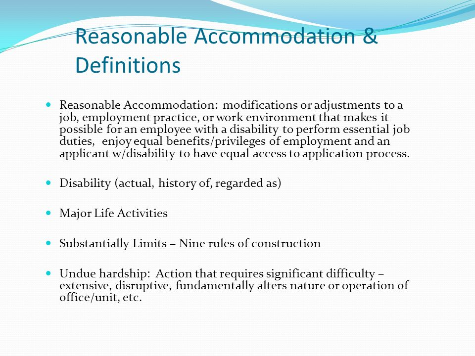 Reasonable Accommodation & Definitions Reasonable Accommodation: modifications or adjustments to a job, employment practice, or work environment that