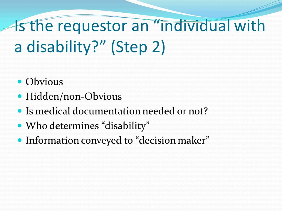Is the requestor an individual with a disability? (Step 2) Obvious Hidden/non-Obvious Is medical documentation needed or not? Who determines disabilit