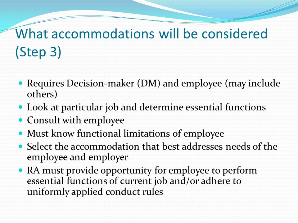 What accommodations will be considered (Step 3) Requires Decision-maker (DM) and employee (may include others) Look at particular job and determine es