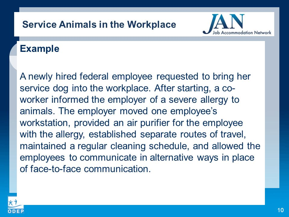Example A newly hired federal employee requested to bring her service dog into the workplace. After starting, a co- worker informed the employer of a