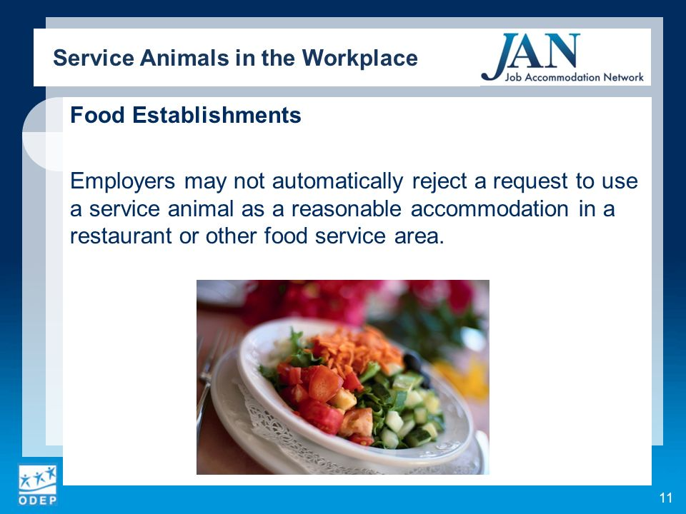 Food Establishments Employers may not automatically reject a request to use a service animal as a reasonable accommodation in a restaurant or other fo