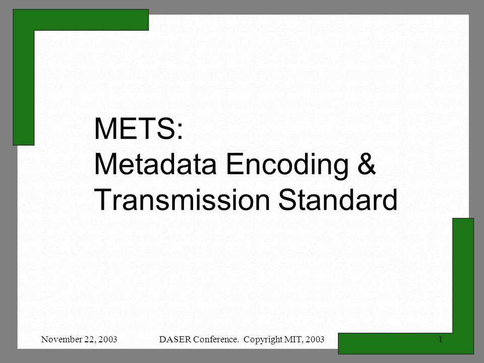 November 22, 2003DASER Conference. Copyright MIT, 20031 METS: Metadata Encoding & Transmission Standard