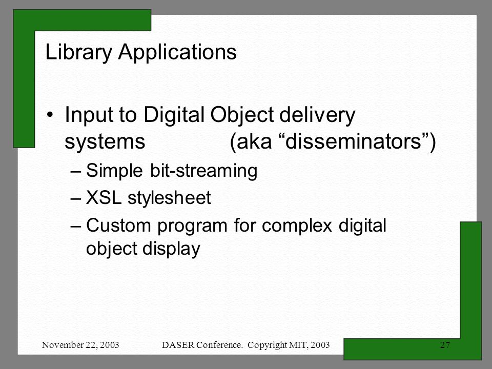 November 22, 2003DASER Conference. Copyright MIT, 200327 Library Applications Input to Digital Object delivery systems (aka disseminators) –Simple bit
