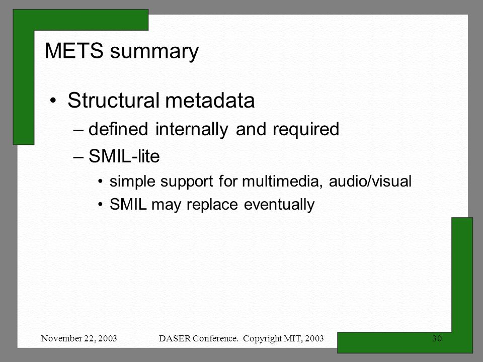 November 22, 2003DASER Conference. Copyright MIT, 200330 METS summary Structural metadata –defined internally and required –SMIL-lite simple support f
