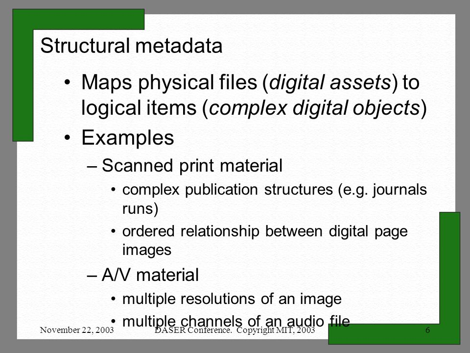 November 22, 2003DASER Conference. Copyright MIT, 20036 Structural metadata Maps physical files (digital assets) to logical items (complex digital obj